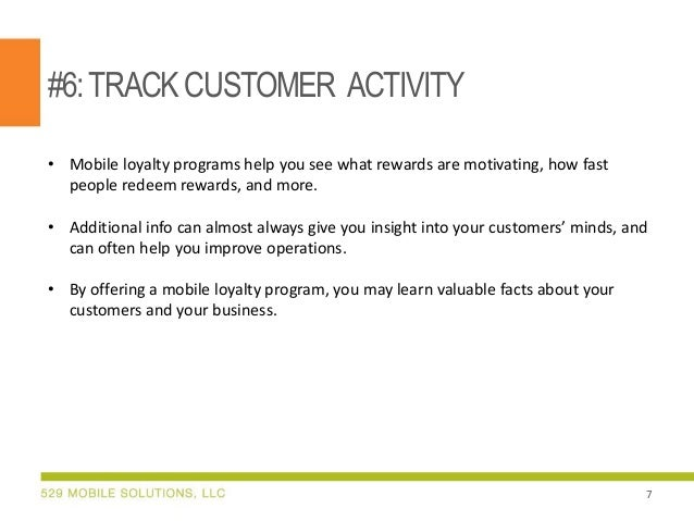 #6:TRACKCUSTOMER ACTIVITY • Mobile loyalty programs help you see what rewards are motivating, how fast people redeem rewar...