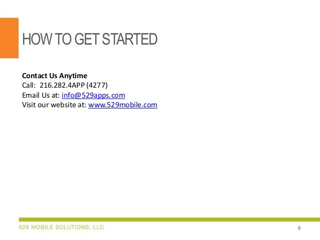 HOW TO GET STARTED Contact Us Anytime Call: 216.282.4APP (4277) Email Us at: info@529apps.com Visit our website at: www.52...