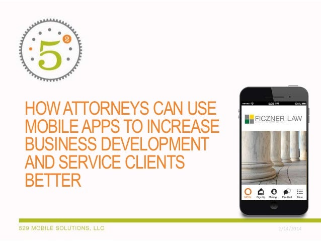 HOW ATTORNEYS CAN USE MOBILE APPS TO INCREASE BUSINESS DEVELOPMENT AND SERVICE CLIENTS BETTER 2/14/2014