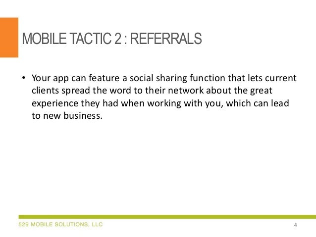 MOBILETACTIC 2:REFERRALS • Your app can feature a social sharing function that lets current clients spread the word to the...