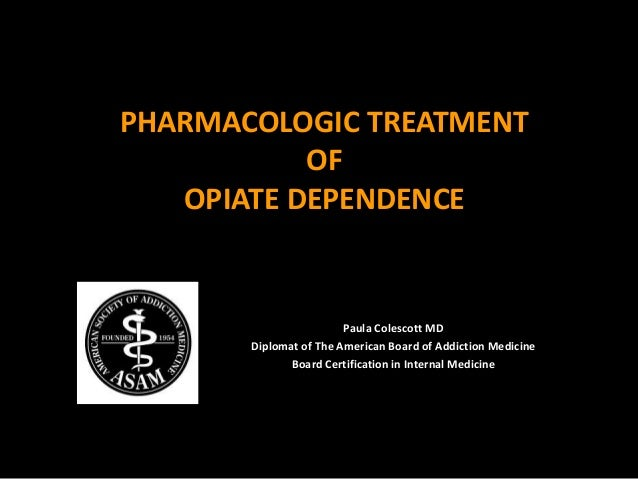 PHARMACOLOGIC TREATMENT OF OPIATE DEPENDENCE Paula Colescott MD Diplomat of The American Board of Addiction Medicine Board...