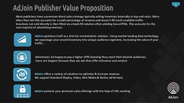 6 AdJoin Publisher Value Proposition AdJoin protects your premium sales offerings with the help of URL masking. Most publi...