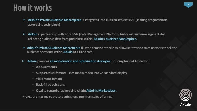 8 How it works ➢ AdJoin's Private Audience Marketplace is integrated into Rubicon Project's SSP (leading programmatic adve...