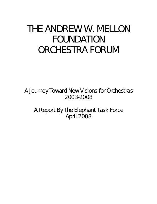 THE ANDREW W. MELLON FOUNDATION ORCHESTRA FORUM A Journey Toward New Visions for Orchestras 2003-2008 A Report By The Elep...