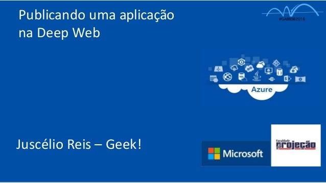 Publicando uma aplicação na Deep Web Juscélio Reis – Geek!