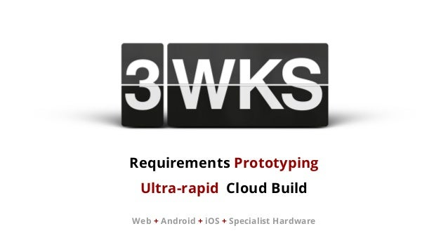 Requirements Prototyping Ultra-rapid Cloud Build Web + Android + iOS + Specialist Hardware