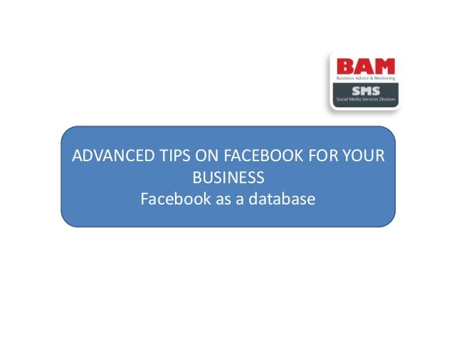 ADVANCED TIPS ON FACEBOOK FOR YOUR BUSINESS Facebook as a database