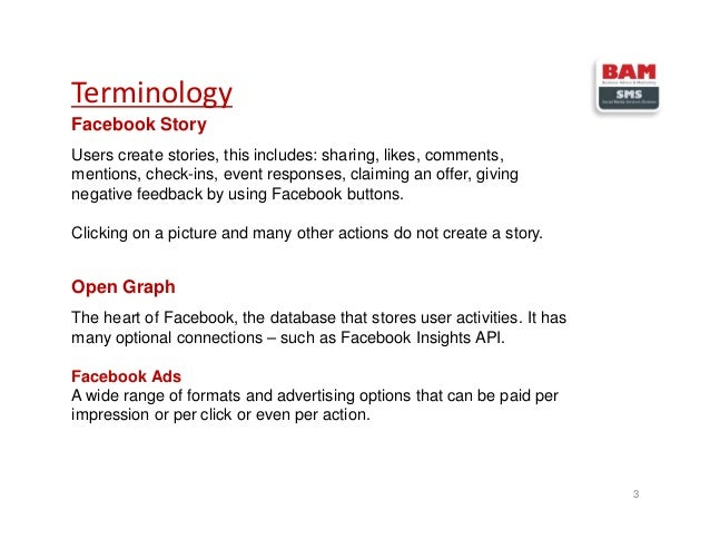 Terminology 3 Facebook Story Users create stories, this includes: sharing, likes, comments, mentions, check-ins, event res...