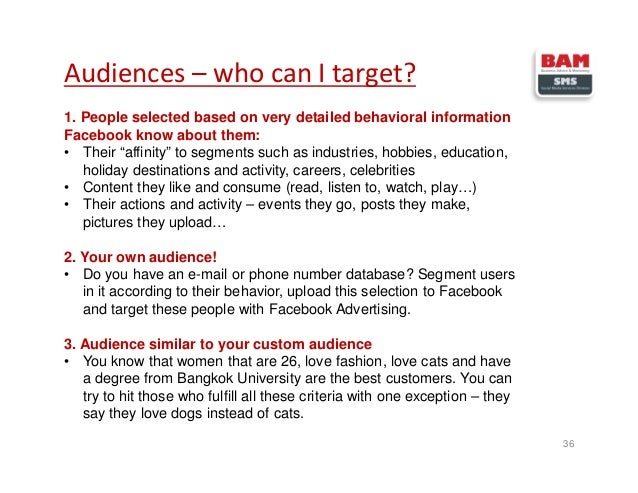 Audiences – who can I target? 36 1. People selected based on very detailed behavioral information Facebook know about them...