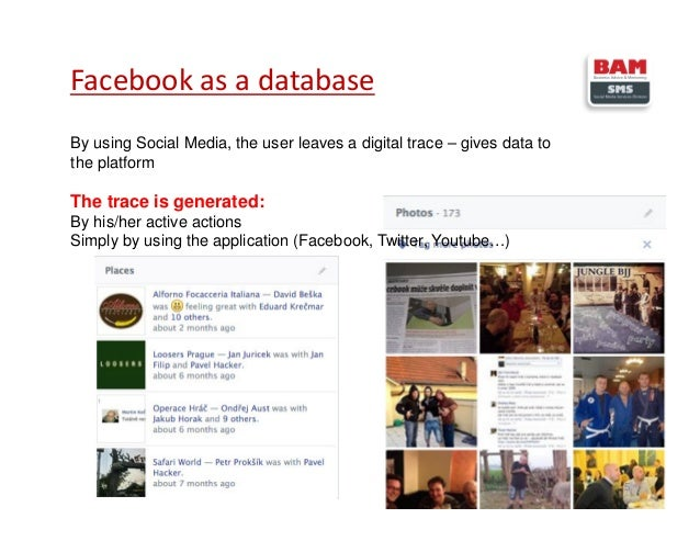 Facebook as a database 5 By using Social Media, the user leaves a digital trace – gives data to the platform The trace is ...