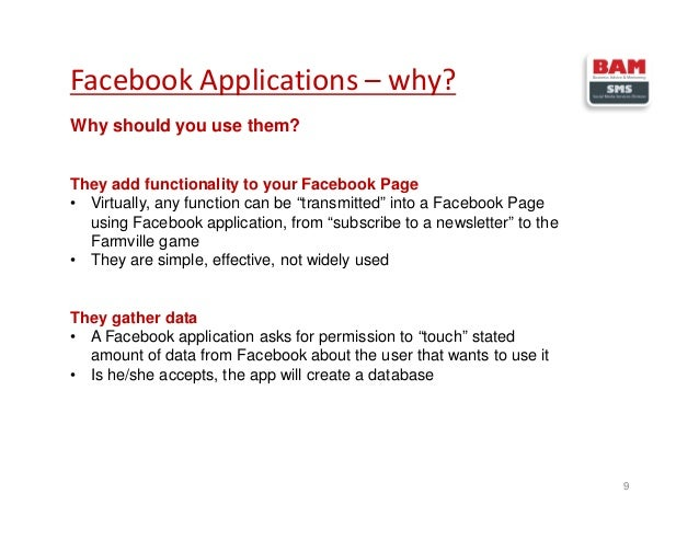 Facebook Applications – why? 9 Why should you use them? They add functionality to your Facebook Page • Virtually, any func...