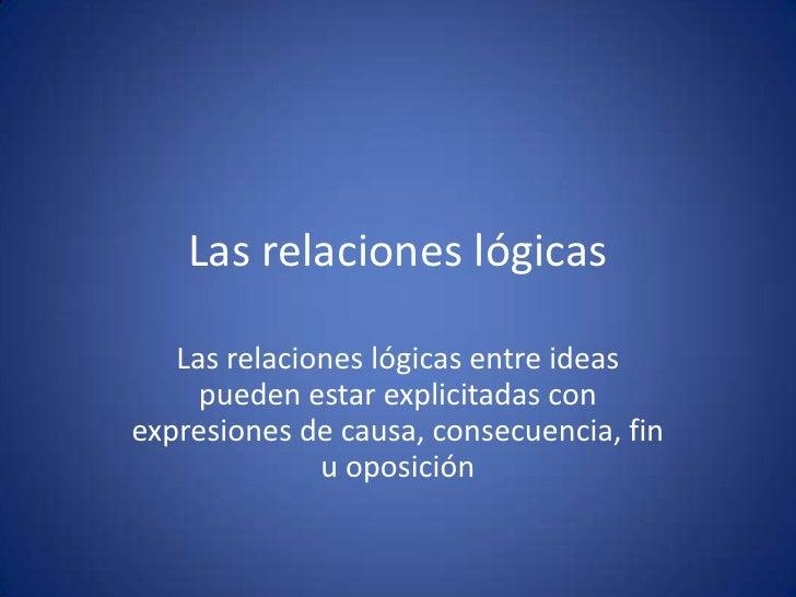 Las relaciones lógicas<br />Las relaciones lógicas entre ideas pueden estar explicitadas con expresiones de causa, consecu...