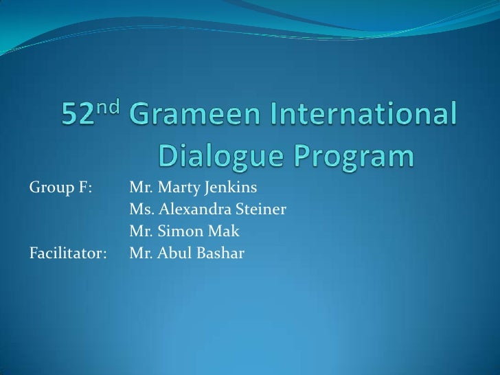 52ndGrameen International Dialogue Program<br />Group F: Mr. Marty Jenkins<br />Ms. Alexandra Steiner <br />Mr. Simo...