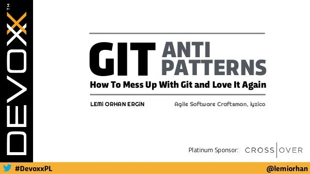 @lemiorhan#DevoxxPL Platinum Sponsor: GITANTI PATTERNS How To Mess Up With Git and Love It Again LEMi ORHAN ERGiN Agile So...