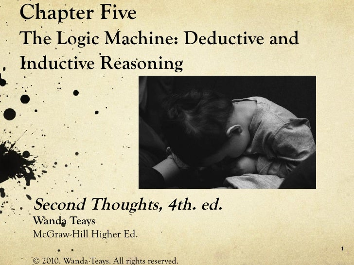 Chapter Five The Logic Machine: Deductive and Inductive Reasoning Second Thoughts, 4th. ed. Wanda Teays McGraw-Hill Higher...