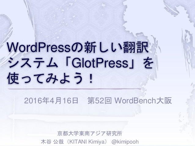 WordPressの新しい翻訳 システム「GlotPress」を 使ってみよう! 2016年4月16日 第52回 WordBench大阪 京都大学東南アジア研究所 木谷 公哉(KITANI Kimiya) @kimipooh