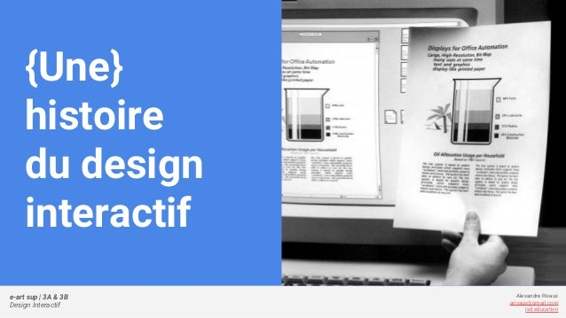 e-art sup | 3A & 3B Design Interactif Alexandre Rivaux arivaux@gmail.com ixd.education {Une} histoire du design interactif