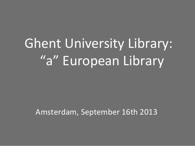 """Ghent University Library: """"a"""" European Library Amsterdam, September 16th 2013"""