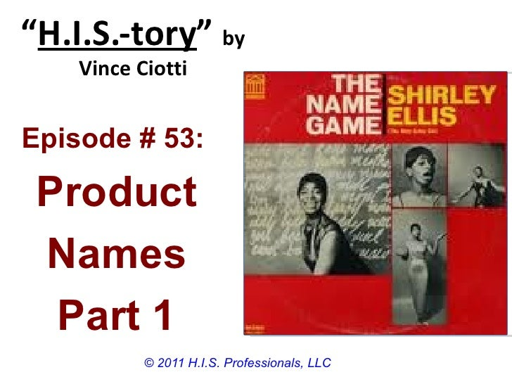 """""""H.I.S.-tory"""" by    Vince CiottiEpisode # 53: Product Names  Part 1           © 2011 H.I.S. Professionals, LLC"""