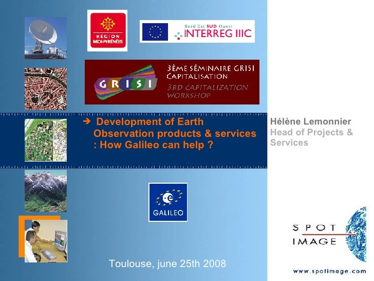 Toulouse, june 25th 2008 <ul><li>Development of Earth Observation products & services : How Galileo can help ? </li></ul>H...