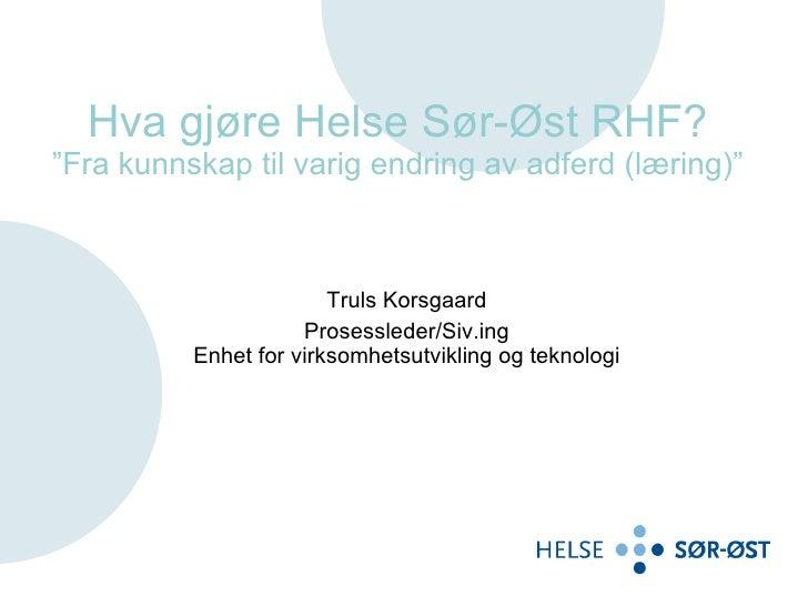 """Hva gjøre Helse Sør-Øst RHF? """"Fra kunnskap til varig endring av adferd (læring)"""" Truls Korsgaard Prosessleder/Siv.ing Enhe..."""
