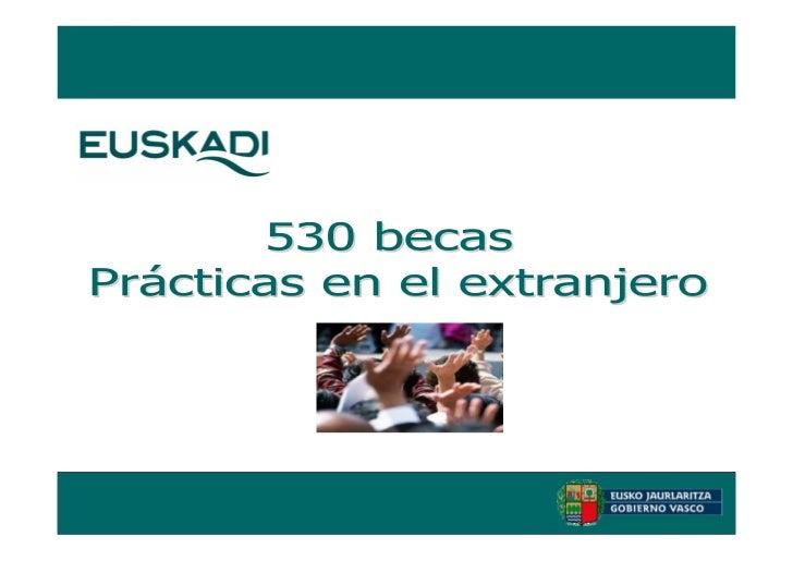500 BECAS: OBJETIVO Y PRESUPUESTOOBJETIVOS:• Facilitar la internacionalización de la economía vasca, como  muestra de la a...