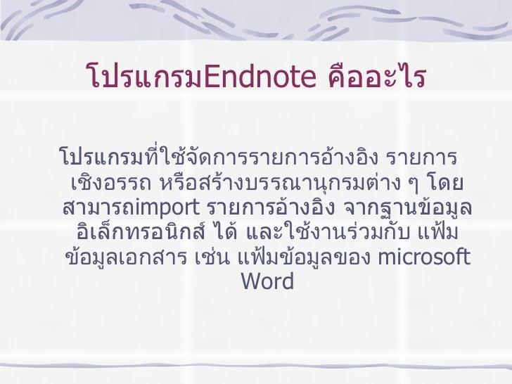 โปรแกรม Endnote   คืออะไร <ul><li>โปรแกรม ที่ใช้จัดการรายการอ้างอิง รายการเชิงอรรถ หรือสร้างบรรณานุกรมต่าง ๆ  โดยสามารถ im...