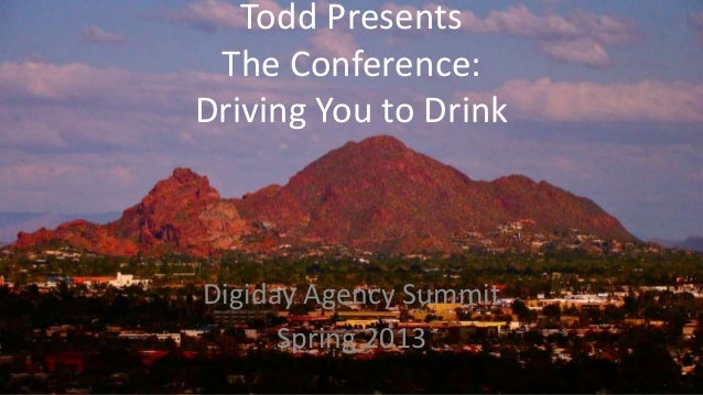 Todd Presents The Conference:Driving You to DrinkDigiday Agency Summit      Spring 2013