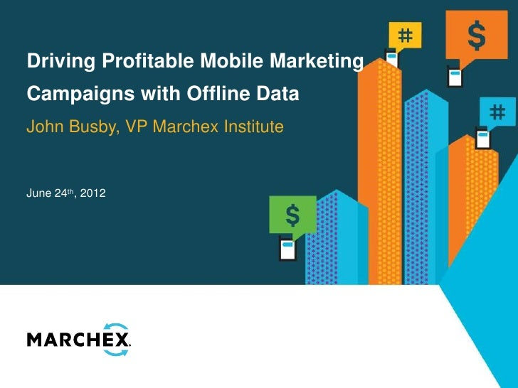 Driving Profitable Mobile MarketingCampaigns with Offline DataJohn Busby, VP Marchex InstituteJune 24th, 2012