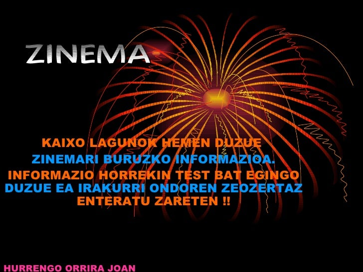 ZINEMA KAIXO LAGUNOK HEMEN DUZUE  ZINEMARI BURUZKO INFORMAZIOA. INFORMAZIO HORREKIN TEST BAT EGINGO  DUZUE EA IRAKURRI OND...
