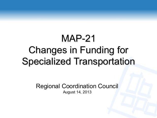 Regional Coordination Council August 14, 2013 MAP-21MAP-21 Changes in Funding forChanges in Funding for Specialized Transp...