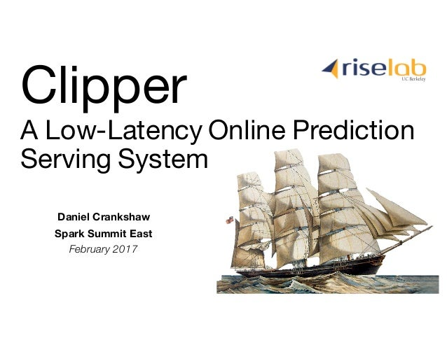 Daniel Crankshaw Spark Summit East February 2017 A Low-Latency Online Prediction Serving System Clipper