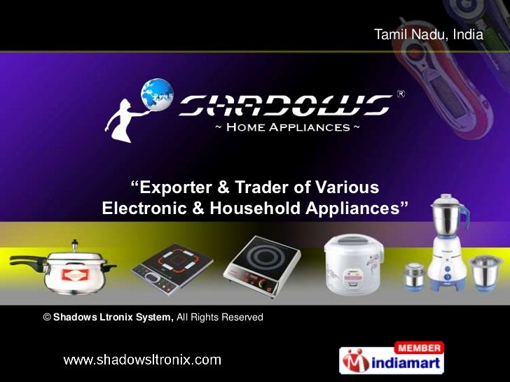 "Tamil Nadu, India              ""Exporter & Trader of Various           Electronic & Household Appliances""© Shadows Ltronix..."