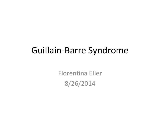 Guillain-Barre Syndrome Florentina Eller 8/26/2014