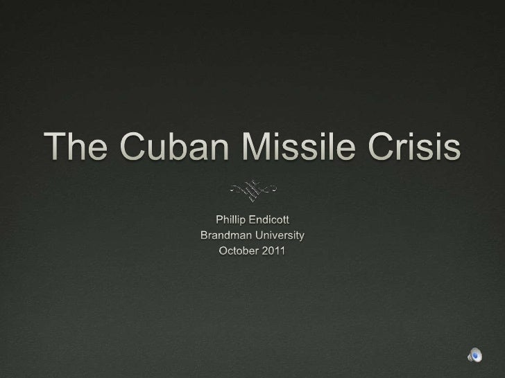 The Cuban Missile Crisis<br />Phillip Endicott<br />Brandman University<br />October 2011<br />