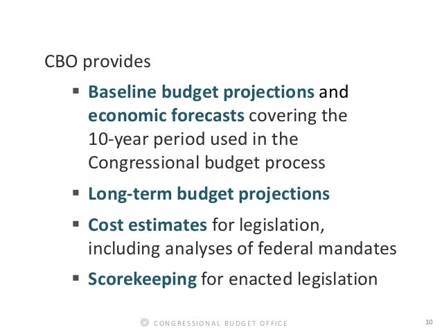 10CONGRESSIONAL BUDGET OFFICE CBO provides  Baseline budget projections and economic forecasts covering the 10-year perio...