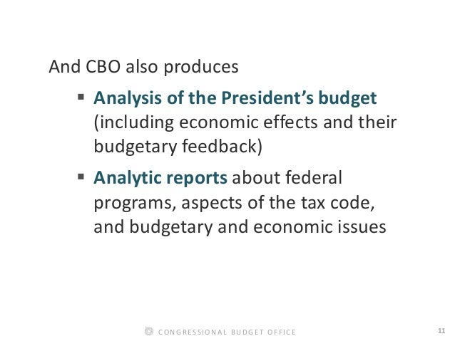 11CONGRESSIONAL BUDGET OFFICE And CBO also produces  Analysis of the President's budget (including economic effects and t...