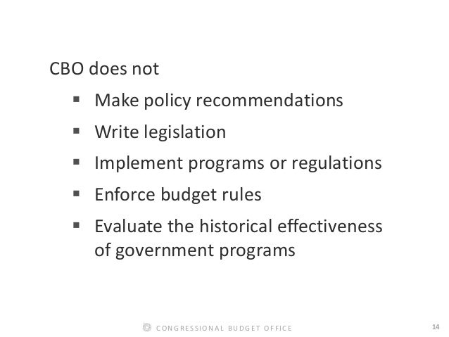 14CONGRESSIONAL BUDGET OFFICE CBO does not  Make policy recommendations  Write legislation  Implement programs or regul...