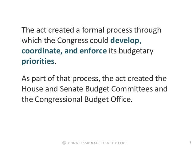 7CONGRESSIONAL BUDGET OFFICE The act created a formal process through which the Congress could develop, coordinate, and en...