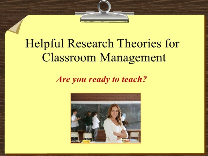 Helpful Research Theories for  Classroom Management Are you ready to teach?