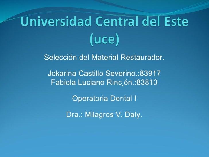 Selección del Material Restaurador. Jokarina Castillo Severino.:83917 Fabiola Luciano Rinc ٕ ón.:83810 Operatoria Dental I...
