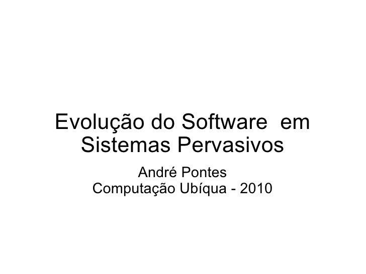 Evolução do Software em Sistemas Pervasivos André Pontes Computação Ubíqua - 2010