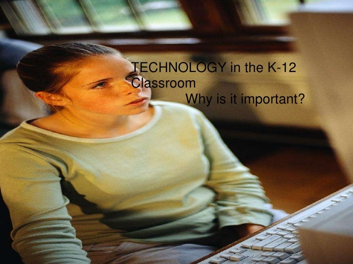 TECHNOLOGY in the K-12 Classroom         Why is it important?