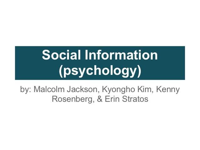 Social Information       (psychology)by: Malcolm Jackson, Kyongho Kim, Kenny        Rosenberg, & Erin Stratos