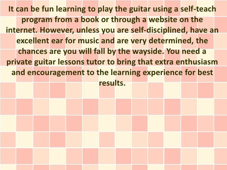 It can be fun learning to play the guitar using a self-teach      program from a book or through a website on theinternet....