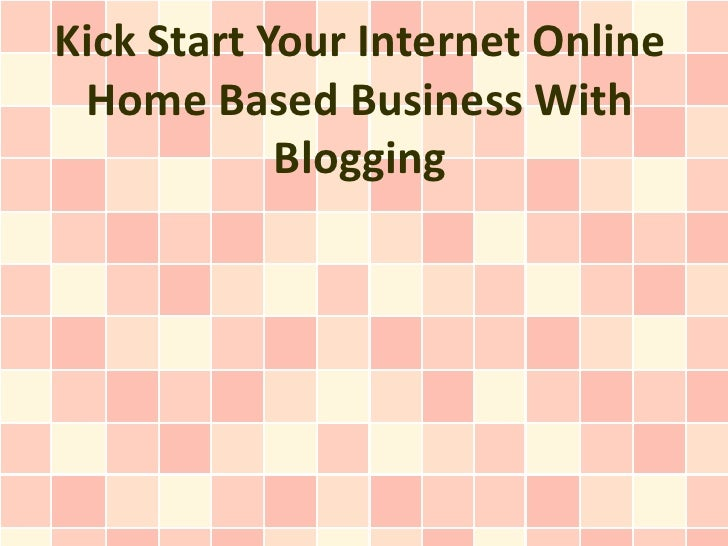Kick Start Your Internet Online Home Based Business With            Blogging