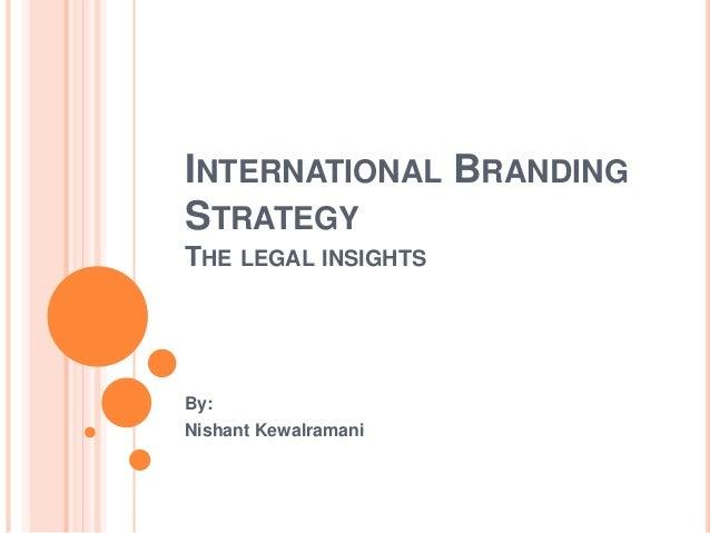INTERNATIONAL BRANDING STRATEGY THE LEGAL INSIGHTS By: Nishant Kewalramani