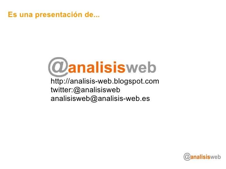 Es una presentación de... http://analisis-web.blogspot.com twitter:@analisisweb [email_address]
