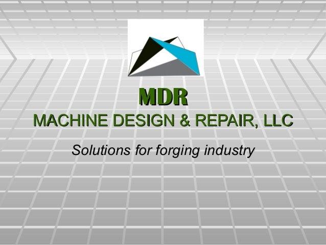 MDRMDR MACHINE DESIGN & REPAIR, LLCMACHINE DESIGN & REPAIR, LLC Solutions for forging industrySolutions for forging indust...