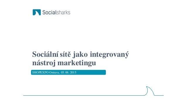 Sociální sítě jako integrovaný nástroj marketingu SHOPEXPO Ostrava, 05. 06. 2015